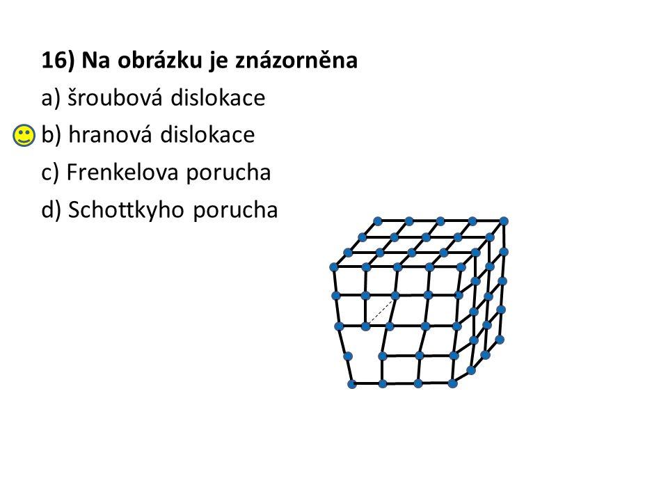 16) Na obrázku je znázorněna a) šroubová dislokace b) hranová dislokace c) Frenkelova porucha d) Schottkyho porucha