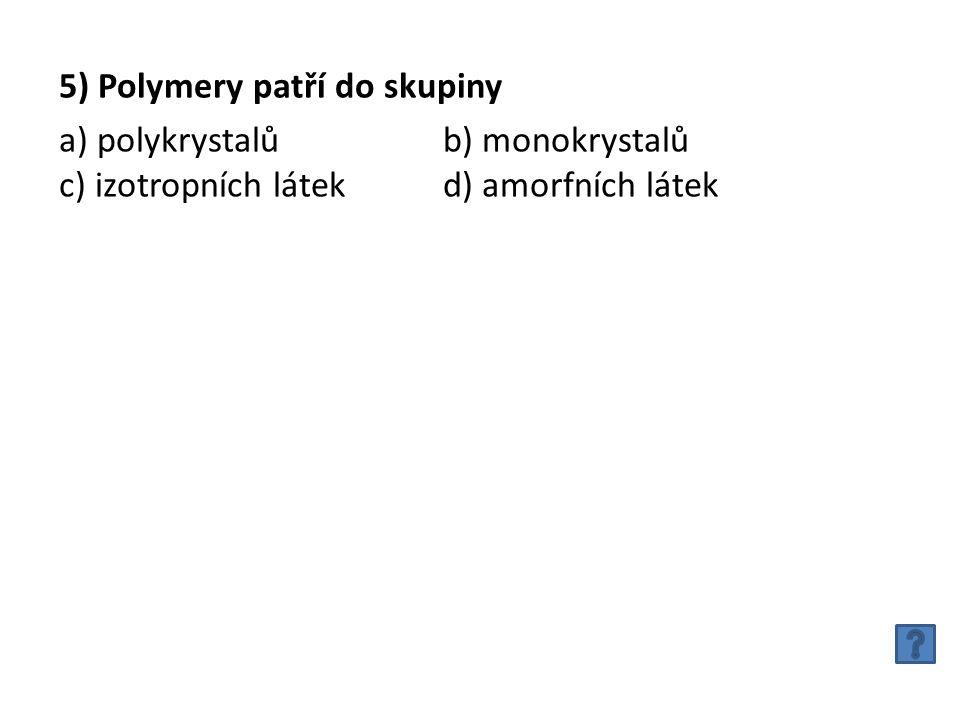 5) Polymery patří do skupiny a) polykrystalůb) monokrystalů c) izotropních látek d) amorfních látek
