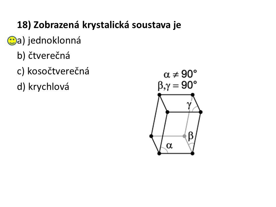 18) Zobrazená krystalická soustava je a) jednoklonná b) čtverečná c) kosočtverečná d) krychlová