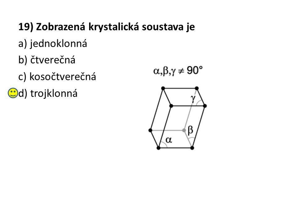 19) Zobrazená krystalická soustava je a) jednoklonná b) čtverečná c) kosočtverečná d) trojklonná