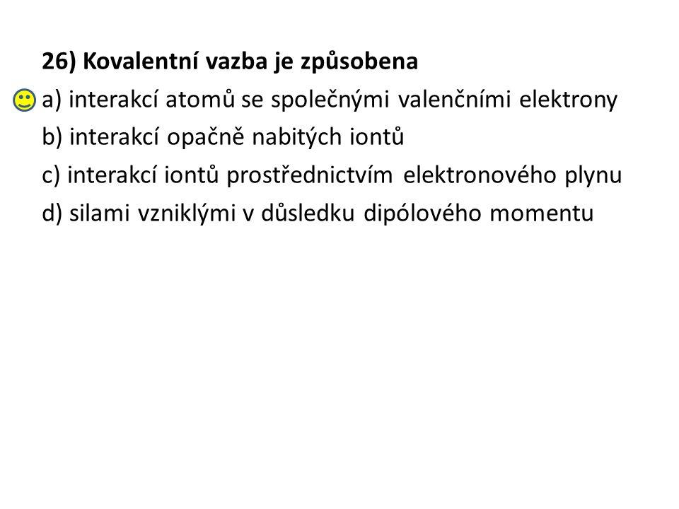 26) Kovalentní vazba je způsobena a) interakcí atomů se společnými valenčními elektrony b) interakcí opačně nabitých iontů c) interakcí iontů prostřednictvím elektronového plynu d) silami vzniklými v důsledku dipólového momentu