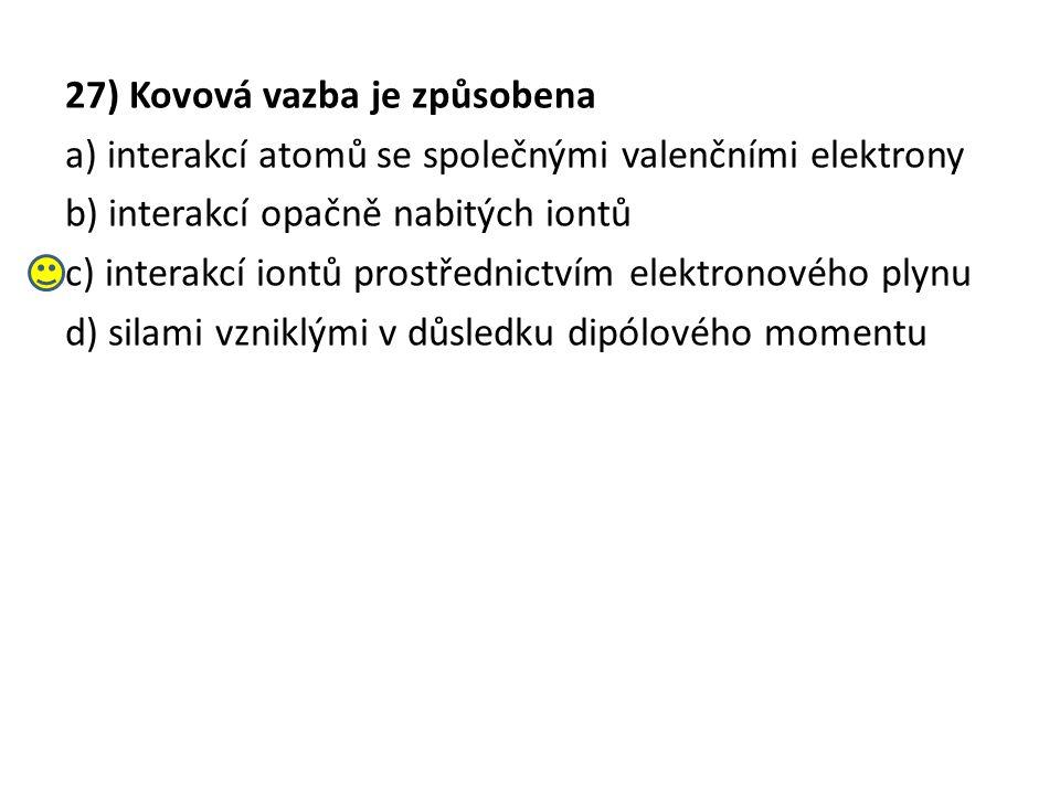 27) Kovová vazba je způsobena a) interakcí atomů se společnými valenčními elektrony b) interakcí opačně nabitých iontů c) interakcí iontů prostřednictvím elektronového plynu d) silami vzniklými v důsledku dipólového momentu