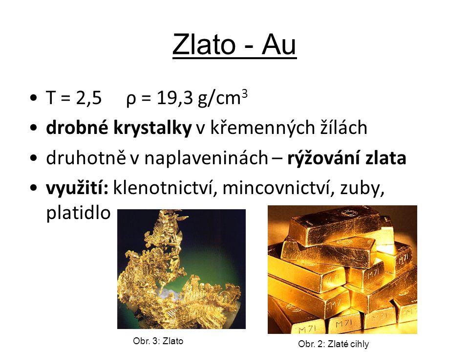 Zlato - Au T = 2,5 ρ = 19,3 g/cm 3 drobné krystalky v křemenných žílách druhotně v naplaveninách – rýžování zlata využití: klenotnictví, mincovnictví, zuby, platidlo Obr.