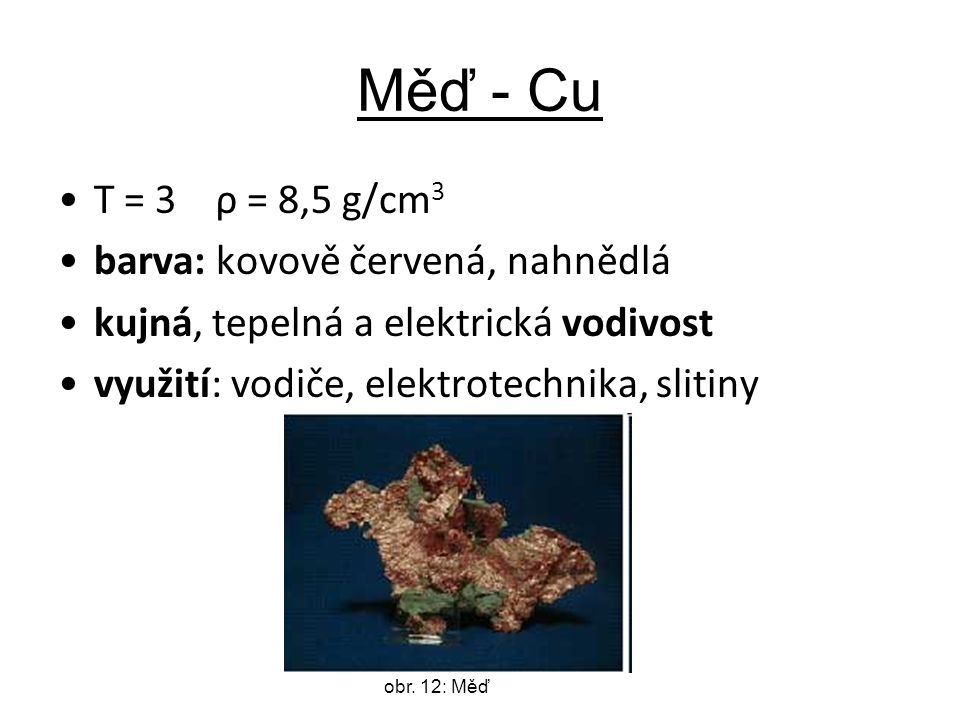 Měď - Cu T = 3 ρ = 8,5 g/cm 3 barva: kovově červená, nahnědlá kujná, tepelná a elektrická vodivost využití: vodiče, elektrotechnika, slitiny obr.