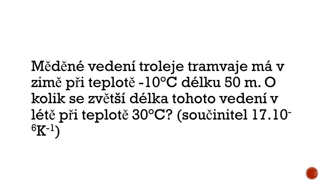 M ě d ě né vedení troleje tramvaje má v zim ě p ř i teplot ě -10°C délku 50 m. O kolik se zv ě tší délka tohoto vedení v lét ě p ř i teplot ě 30°C? (s