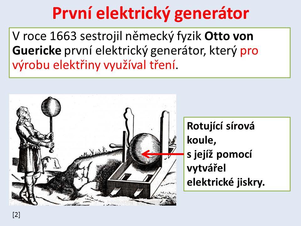 První elektrický generátor V roce 1663 sestrojil německý fyzik Otto von Guericke první elektrický generátor, který pro výrobu elektřiny využíval tření