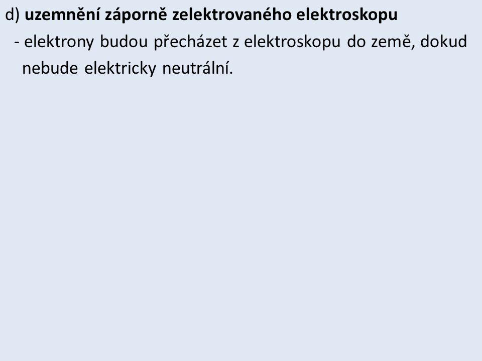 d) uzemnění záporně zelektrovaného elektroskopu - elektrony budou přecházet z elektroskopu do země, dokud nebude elektricky neutrální.