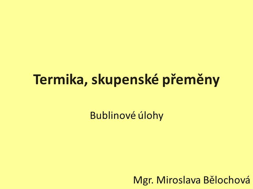 Termika, skupenské přeměny Bublinové úlohy Mgr. Miroslava Bělochová