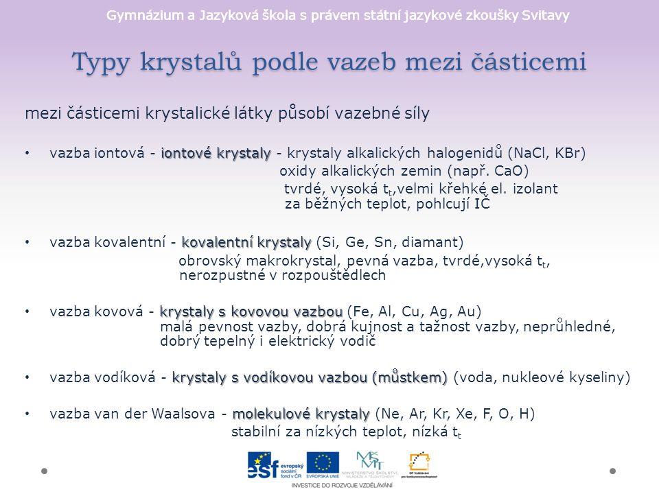 Gymnázium a Jazyková škola s právem státní jazykové zkoušky Svitavy Typy krystalů podle vazeb mezi částicemi mezi částicemi krystalické látky působí vazebné síly iontové krystaly vazba iontová - iontové krystaly - krystaly alkalických halogenidů (NaCl, KBr) oxidy alkalických zemin (např.