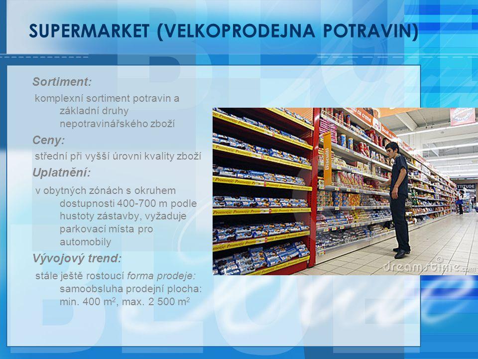 SUPERMARKET (VELKOPRODEJNA POTRAVIN) Sortiment: komplexní sortiment potravin a základní druhy nepotravinářského zboží Ceny: střední při vyšší úrovni kvality zboží Uplatnění: v obytných zónách s okruhem dostupnosti 400-700 m podle hustoty zástavby, vyžaduje parkovací místa pro automobily Vývojový trend: stále ještě rostoucí forma prodeje: samoobsluha prodejní plocha: min.