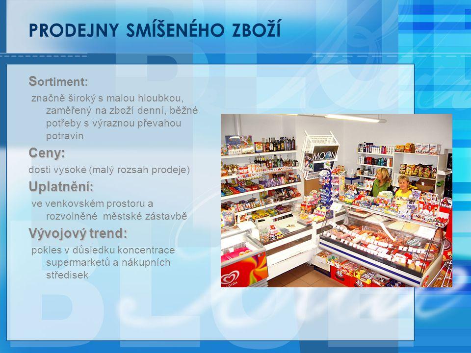 PRODEJNY SMÍŠENÉHO ZBOŽÍ S S ortiment: značně široký s malou hloubkou, zaměřený na zboží denní, běžné potřeby s výraznou převahou potravinCeny: dosti vysoké (malý rozsah prodeje)Uplatnění: ve venkovském prostoru a rozvolněné městské zástavbě Vývojový trend: pokles v důsledku koncentrace supermarketů a nákupních středisek