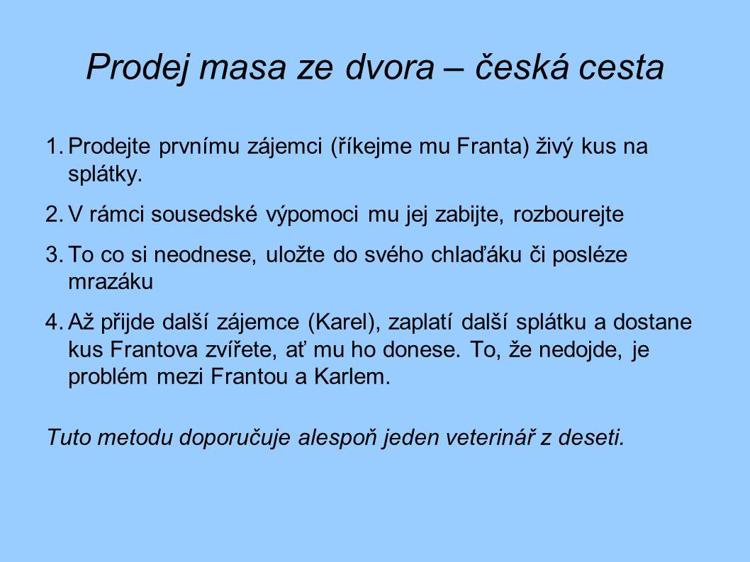 Prodej masa ze dvora – česká cesta 1.Prodejte prvnímu zájemci (říkejme mu Franta) živý kus na splátky. 2.V rámci sousedské výpomoci mu jej zabijte, ro
