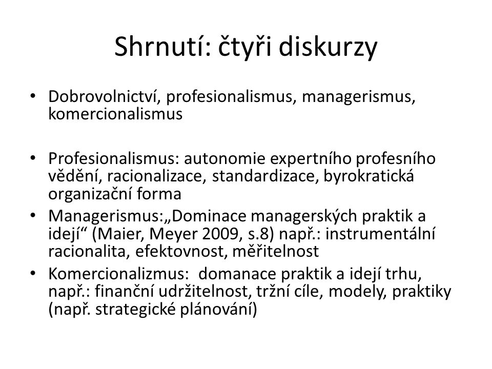 """Shrnutí: čtyři diskurzy Dobrovolnictví, profesionalismus, managerismus, komercionalismus Profesionalismus: autonomie expertního profesního vědění, racionalizace, standardizace, byrokratická organizační forma Managerismus:""""Dominace managerských praktik a idejí (Maier, Meyer 2009, s.8) např.: instrumentální racionalita, efektovnost, měřitelnost Komercionalizmus: domanace praktik a idejí trhu, např.: finanční udržitelnost, tržní cíle, modely, praktiky (např."""