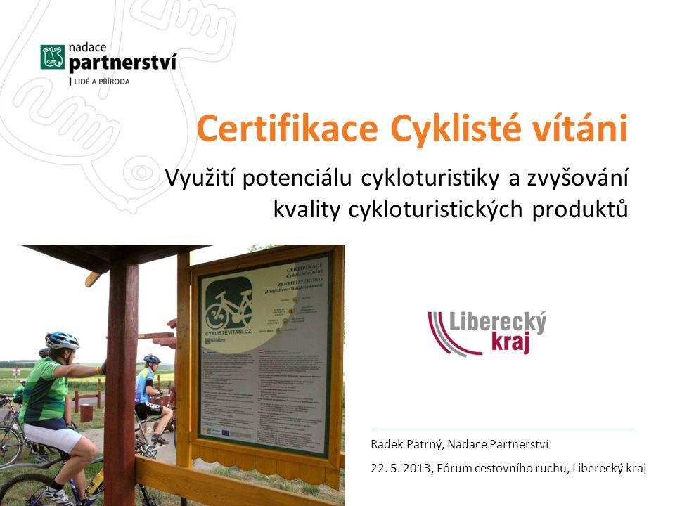 Certifikace Cyklisté vítáni Využití potenciálu cykloturistiky a zvyšování kvality cykloturistických produktů Radek Patrný, Nadace Partnerství 22.