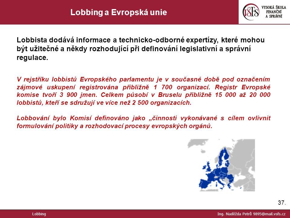 37. Lobbing a Evropská unie Lobbista dodává informace a technicko-odborné expertízy, které mohou být užitečné a někdy rozhodující při definování legis