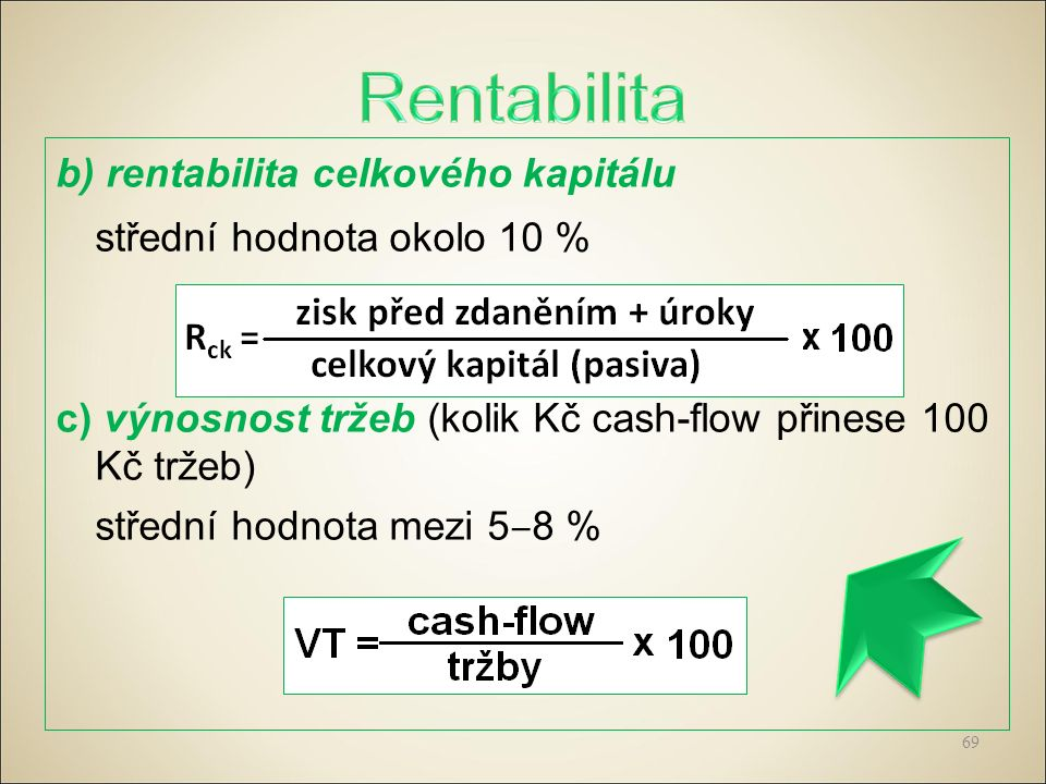 b) rentabilita celkového kapitálu střední hodnota okolo 10 % c) výnosnost tržeb (kolik Kč cash-flow přinese 100 Kč tržeb) střední hodnota mezi 5 ‒ 8 % 69