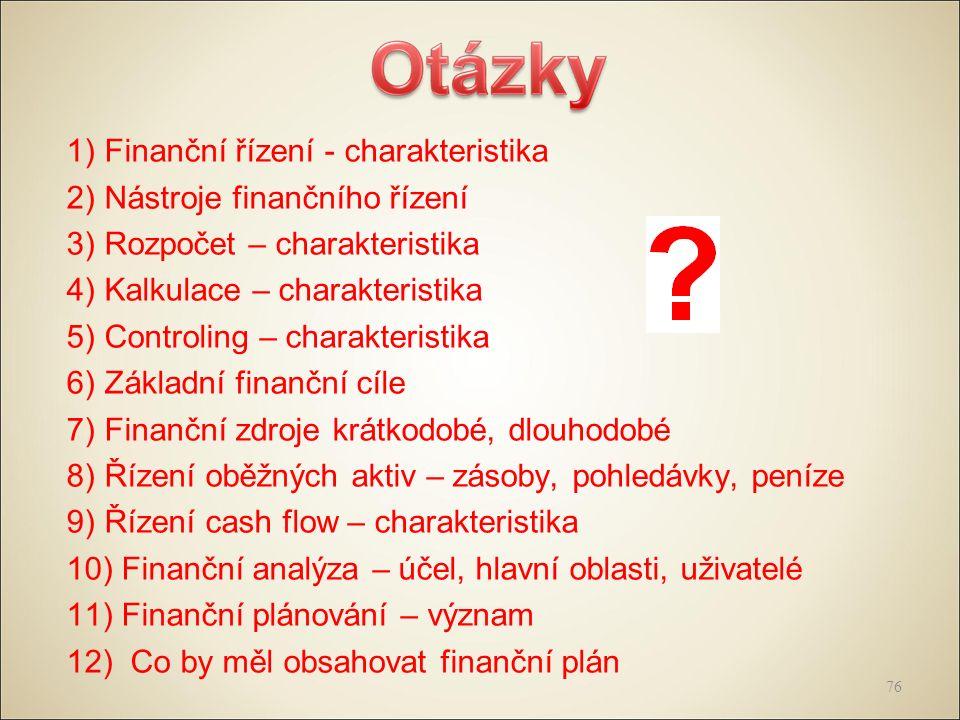 1) Finanční řízení - charakteristika 2) Nástroje finančního řízení 3) Rozpočet – charakteristika 4) Kalkulace – charakteristika 5) Controling – charakteristika 6) Základní finanční cíle 7) Finanční zdroje krátkodobé, dlouhodobé 8) Řízení oběžných aktiv – zásoby, pohledávky, peníze 9) Řízení cash flow – charakteristika 10) Finanční analýza – účel, hlavní oblasti, uživatelé 11) Finanční plánování – význam 12) Co by měl obsahovat finanční plán 76