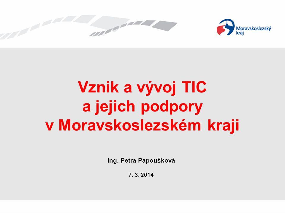 Vznik a vývoj TIC a jejich podpory v Moravskoslezském kraji Ing. Petra Papoušková 7. 3. 2014