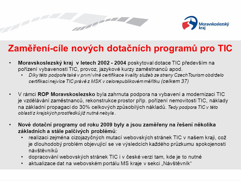 Zaměření-cíle nových dotačních programů pro TIC Moravskoslezský kraj v letech 2002 - 2004 poskytoval dotace TIC především na pořízení vybavenosti TIC, provoz, jazykové kurzy zaměstnanců apod.