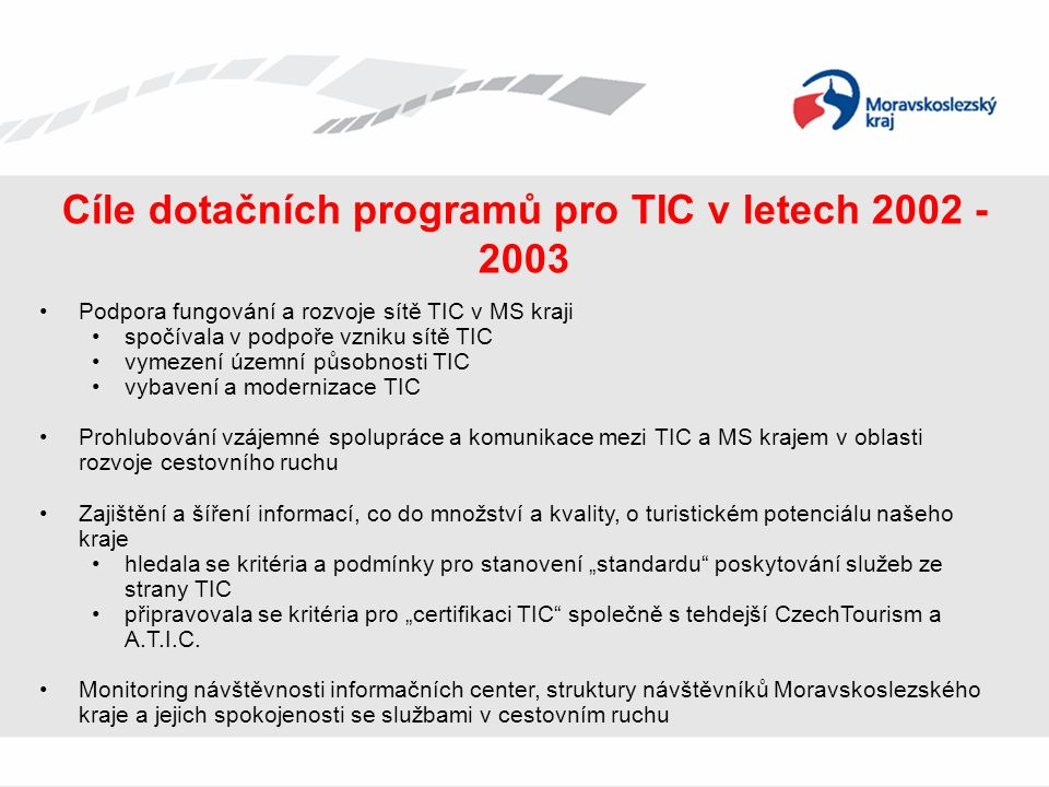 """Cíle dotačních programů pro TIC v letech 2002 - 2003 Podpora fungování a rozvoje sítě TIC v MS kraji spočívala v podpoře vzniku sítě TIC vymezení územní působnosti TIC vybavení a modernizace TIC Prohlubování vzájemné spolupráce a komunikace mezi TIC a MS krajem v oblasti rozvoje cestovního ruchu Zajištění a šíření informací, co do množství a kvality, o turistickém potenciálu našeho kraje hledala se kritéria a podmínky pro stanovení """"standardu poskytování služeb ze strany TIC připravovala se kritéria pro """"certifikaci TIC společně s tehdejší CzechTourism a A.T.I.C."""