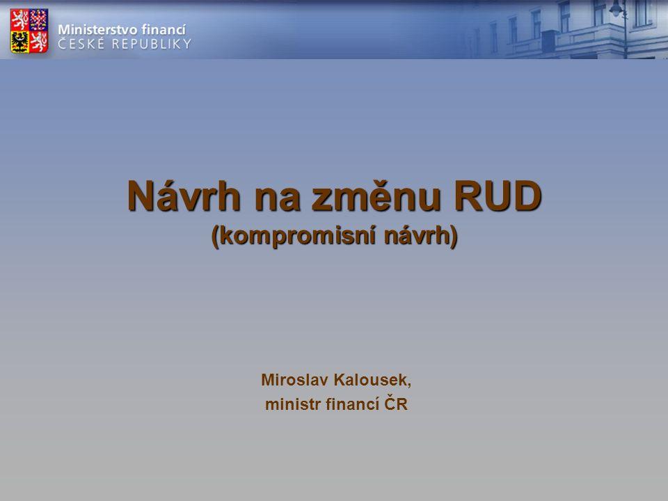 Návrh na změnu RUD (kompromisní návrh) Miroslav Kalousek, ministr financí ČR