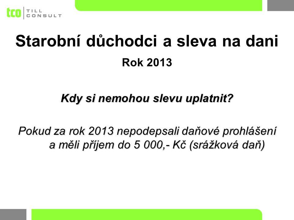 Rok 2013 Kdy si nemohou slevu uplatnit? Pokud za rok 2013 nepodepsali daňové prohlášení a měli příjem do 5 000,- Kč (srážková daň) Starobní důchodci a