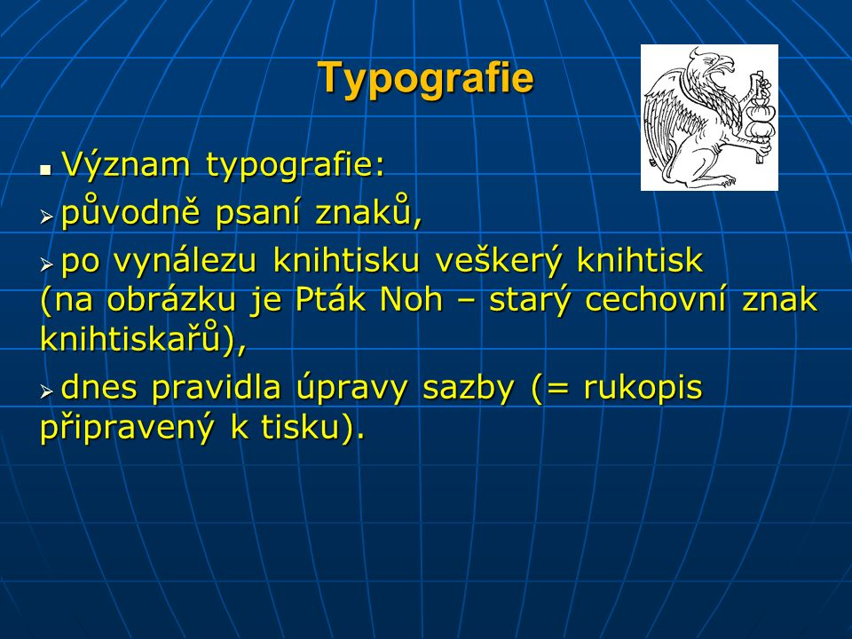 Typografie Význam typografie: Význam typografie:  původně psaní znaků,  po vynálezu knihtisku veškerý knihtisk (na obrázku je Pták Noh – starý cechovní znak knihtiskařů),  dnes pravidla úpravy sazby (= rukopis připravený k tisku).