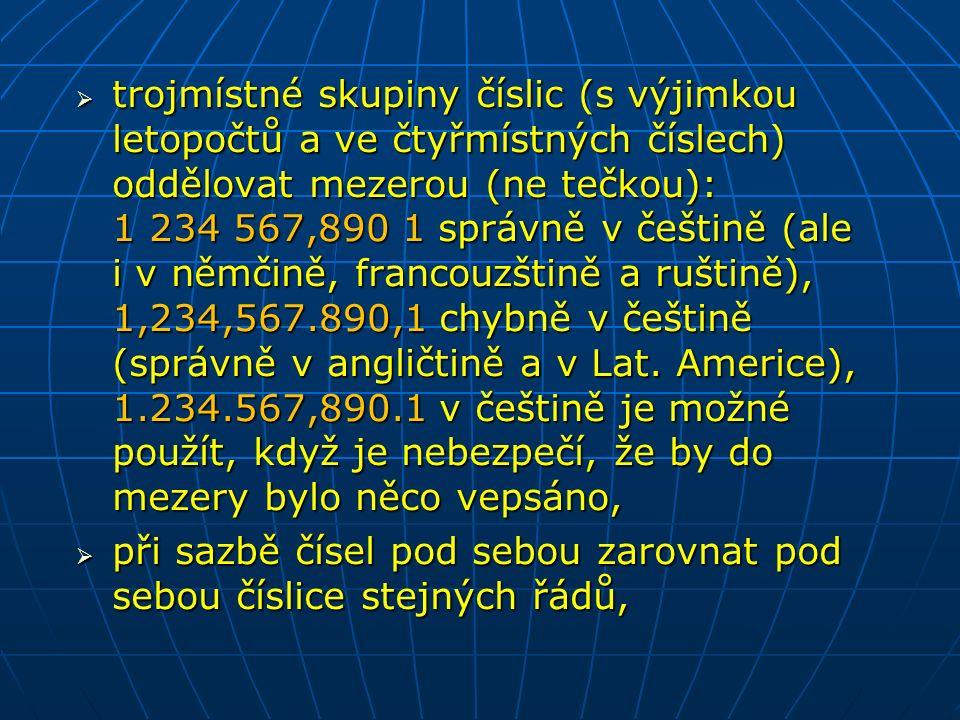  trojmístné skupiny číslic (s výjimkou letopočtů a ve čtyřmístných číslech) oddělovat mezerou (ne tečkou): 1 234 567,890 1 správně v češtině (ale i v němčině, francouzštině a ruštině), 1,234,567.890,1 chybně v češtině (správně v angličtině a v Lat.
