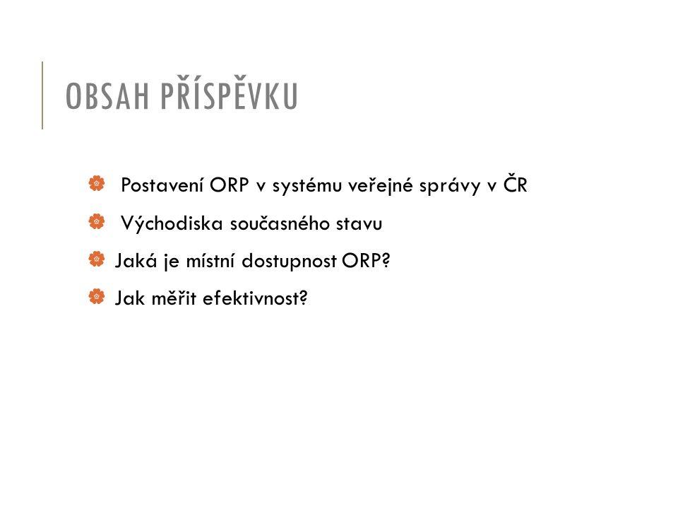 OBSAH PŘÍSPĚVKU  Postavení ORP v systému veřejné správy v ČR  Východiska současného stavu  Jaká je místní dostupnost ORP.