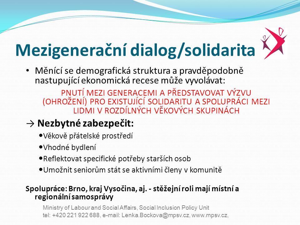 tel: +420 221 922 688, e-mail: Lenka.Bockova@mpsv.cz, www.mpsv.cz, Ministry of Labour and Social Affairs, Social Inclusion Policy Unit Mezigenerační dialog/solidarita Měnící se demografická struktura a pravděpodobně nastupující ekonomická recese může vyvolávat: PNUTÍ MEZI GENERACEMI A PŘEDSTAVOVAT VÝZVU (OHROŽENÍ) PRO EXISTUJÍCÍ SOLIDARITU A SPOLUPRÁCI MEZI LIDMI V ROZDÍLNÝCH VĚKOVÝCH SKUPINÁCH → Nezbytné zabezpečit: Věkově přátelské prostředí Vhodné bydlení Reflektovat specifické potřeby starších osob Umožnit seniorům stát se aktivními členy v komunitě Spolupráce: Brno, kraj Vysočina, aj.