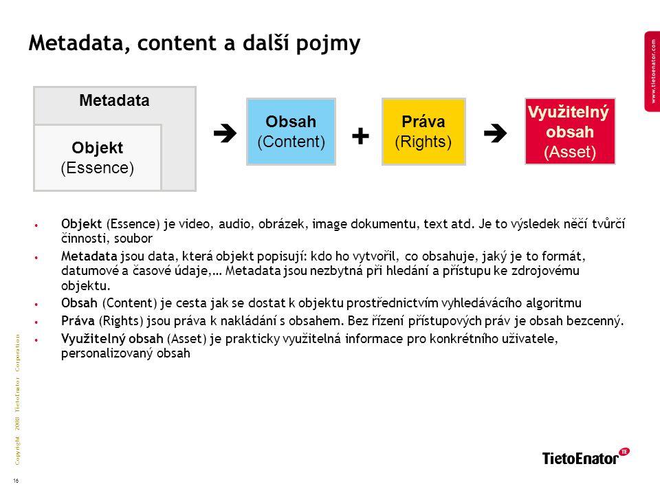 Copyright 2008 TietoEnator Corporation 16 Metadata Metadata, content a další pojmy Objekt (Essence) Obsah (Content) Práva (Rights) Využitelný obsah (Asset)  + Objekt (Essence) je video, audio, obrázek, image dokumentu, text atd.
