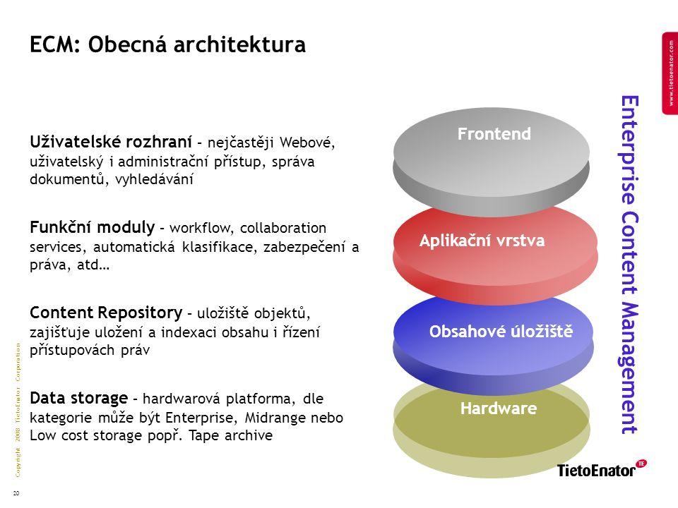 Copyright 2008 TietoEnator Corporation 20 ECM: Obecná architektura Hardware Obsahové úložiště Aplikační vrstva Frontend Enterprise Content Management Uživatelské rozhraní – nejčastěji Webové, uživatelský i administrační přístup, správa dokumentů, vyhledávání Funkční moduly – workflow, collaboration services, automatická klasifikace, zabezpečení a práva, atd… Content Repository – uložiště objektů, zajišťuje uložení a indexaci obsahu i řízení přístupovách práv Data storage – hardwarová platforma, dle kategorie může být Enterprise, Midrange nebo Low cost storage popř.