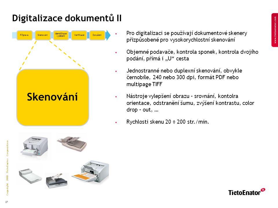"""Copyright 2008 TietoEnator Corporation 27 Digitalizace dokumentů II PřípravaSkenování Identifikace vytěžení VerifikaceDoručení Skenování Pro digitalizaci se používají dokumentové skenery přizpůsobené pro vysokorychlostní skenování Objemné podavače, kontrola sponek, kontrola dvojího podání, přímá i """"U cesta Jednostranné nebo duplexní skenování, obvykle černobíle, 240 nebo 300 dpi, formát PDF nebo multipage TIFF Nástroje vylepšení obrazu – srovnání, kontolra orientace, odstranění šumu, zvýšení kontrastu, color drop – out, … Rychlosti skenu 20 ÷ 200 str./min."""