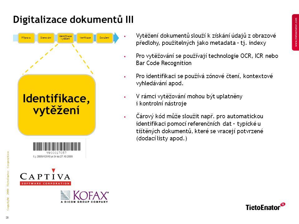 Copyright 2008 TietoEnator Corporation 28 Digitalizace dokumentů III PřípravaSkenování Identifikace vytěžení VerifikaceDoručení Identifikace, vytěžení Vytěžení dokumentů slouží k získání údajů z obrazové předlohy, použitelných jako metadata – tj.