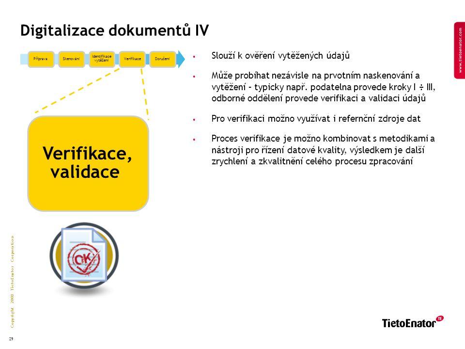 Copyright 2008 TietoEnator Corporation 29 Digitalizace dokumentů IV PřípravaSkenování Identifikace vytěžení VerifikaceDoručení Verifikace, validace Slouží k ověření vytěžených údajů Může probíhat nezávisle na prvotním naskenování a vytěžení – typicky např.