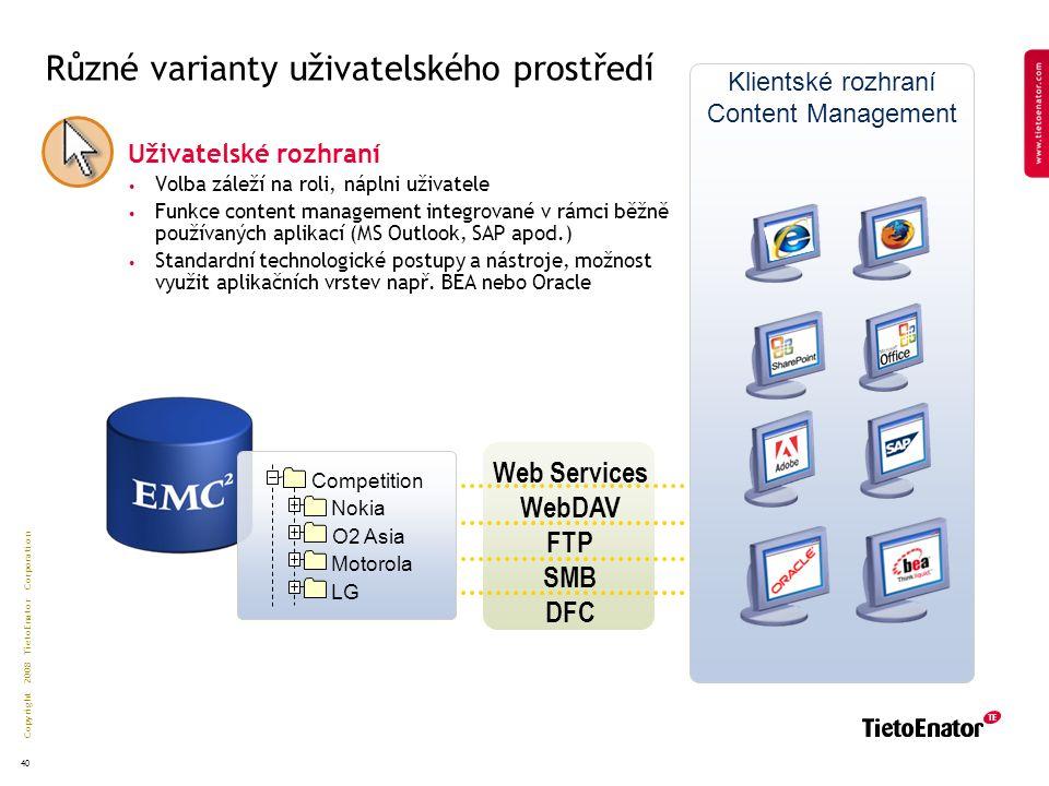 Copyright 2008 TietoEnator Corporation 40 Klientské rozhraní Content Management Různé varianty uživatelského prostředí Uživatelské rozhraní Volba záleží na roli, náplni uživatele Funkce content management integrované v rámci běžně používaných aplikací (MS Outlook, SAP apod.) Standardní technologické postupy a nástroje, možnost využit aplikačních vrstev např.