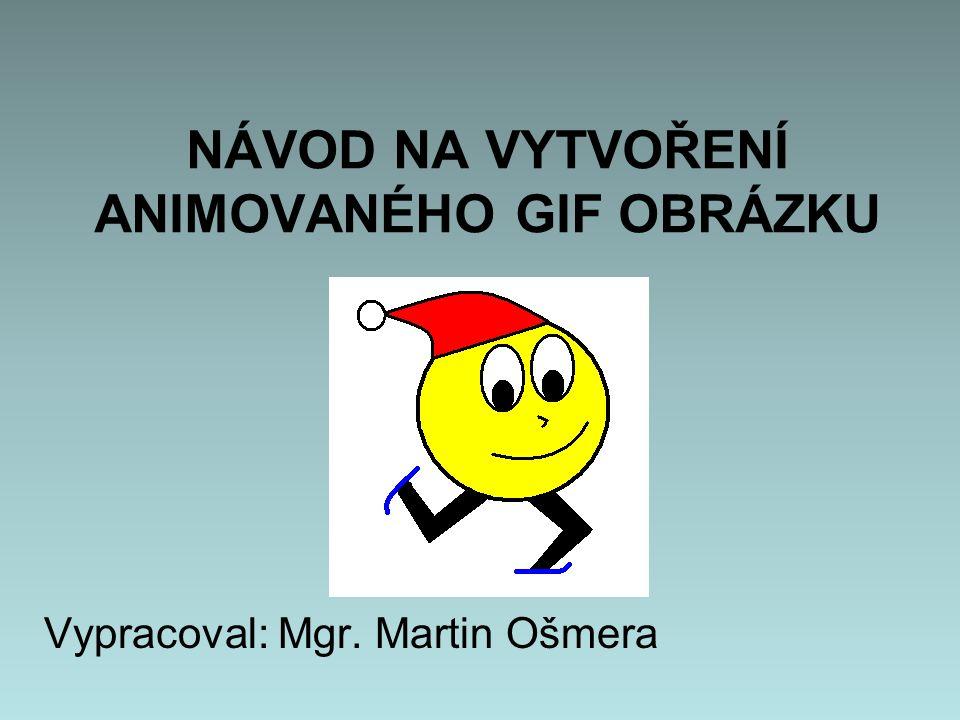 NÁVOD NA VYTVOŘENÍ ANIMOVANÉHO GIF OBRÁZKU Vypracoval: Mgr. Martin Ošmera