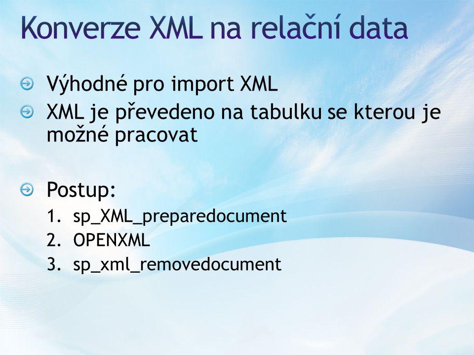 Výhodné pro import XML XML je převedeno na tabulku se kterou je možné pracovat Postup: 1.sp_XML_preparedocument 2.OPENXML 3.sp_xml_removedocument