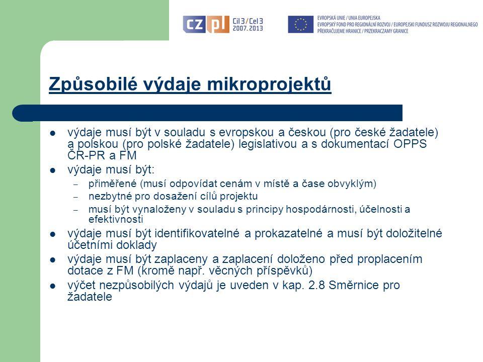 Způsobilé výdaje mikroprojektů výdaje musí být v souladu s evropskou a českou (pro české žadatele) a polskou (pro polské žadatele) legislativou a s dokumentací OPPS ČR-PR a FM výdaje musí být: – přiměřené (musí odpovídat cenám v místě a čase obvyklým) – nezbytné pro dosažení cílů projektu – musí být vynaloženy v souladu s principy hospodárnosti, účelnosti a efektivnosti výdaje musí být identifikovatelné a prokazatelné a musí být doložitelné účetními doklady výdaje musí být zaplaceny a zaplacení doloženo před proplacením dotace z FM (kromě např.