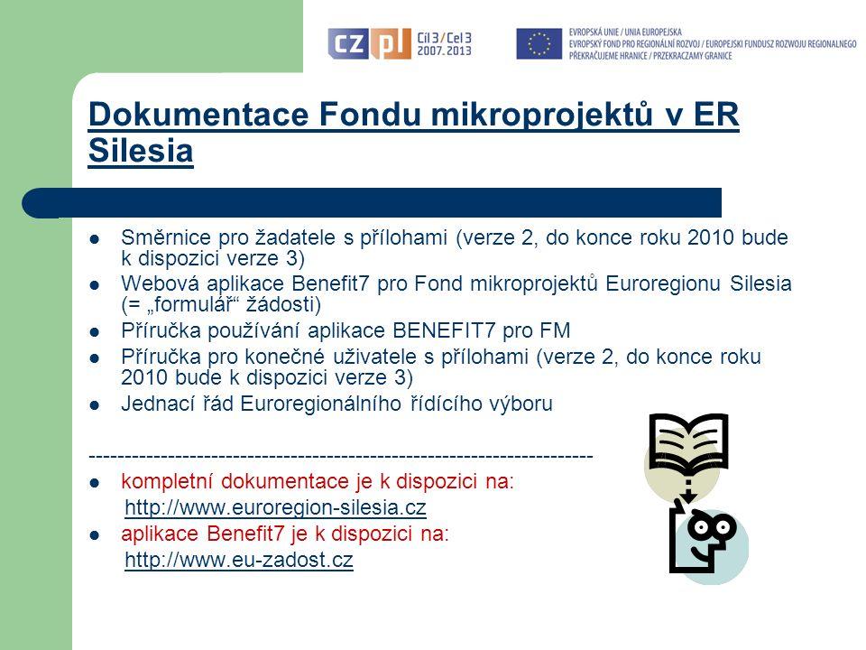 """Dokumentace Fondu mikroprojektů v ER Silesia Směrnice pro žadatele s přílohami (verze 2, do konce roku 2010 bude k dispozici verze 3) Webová aplikace Benefit7 pro Fond mikroprojektů Euroregionu Silesia (= """"formulář žádosti) Příručka používání aplikace BENEFIT7 pro FM Příručka pro konečné uživatele s přílohami (verze 2, do konce roku 2010 bude k dispozici verze 3) Jednací řád Euroregionálního řídícího výboru ---------------------------------------------------------------------- kompletní dokumentace je k dispozici na: http://www.euroregion-silesia.cz aplikace Benefit7 je k dispozici na: http://www.eu-zadost.czwww.eu-zadost.cz"""