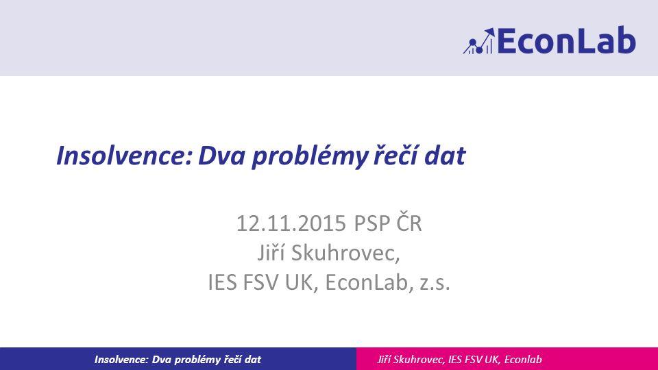 Jiří Skuhrovec, IES FSV UK, EconlabInsolvence: Dva problémy řečí dat 12.11.2015 PSP ČR Jiří Skuhrovec, IES FSV UK, EconLab, z.s.