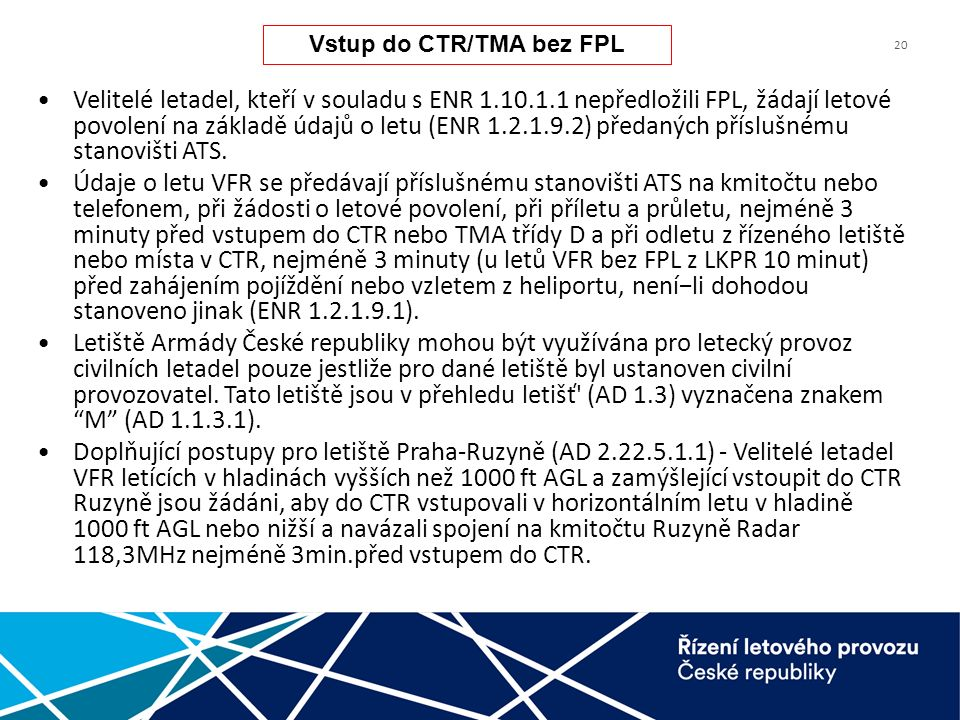 20 Velitelé letadel, kteří v souladu s ENR 1.10.1.1 nepředložili FPL, žádají letové povolení na základě údajů o letu (ENR 1.2.1.9.2) předaných příslušnému stanovišti ATS.