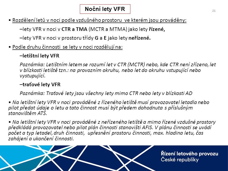 21 Rozdělení letů v noci podle vzdušného prostoru ve kterém jsou prováděny: –lety VFR v noci v CTR a TMA (MCTR a MTMA) jako lety řízené, –lety VFR v noci v prostoru třídy G a E jako lety neřízené.