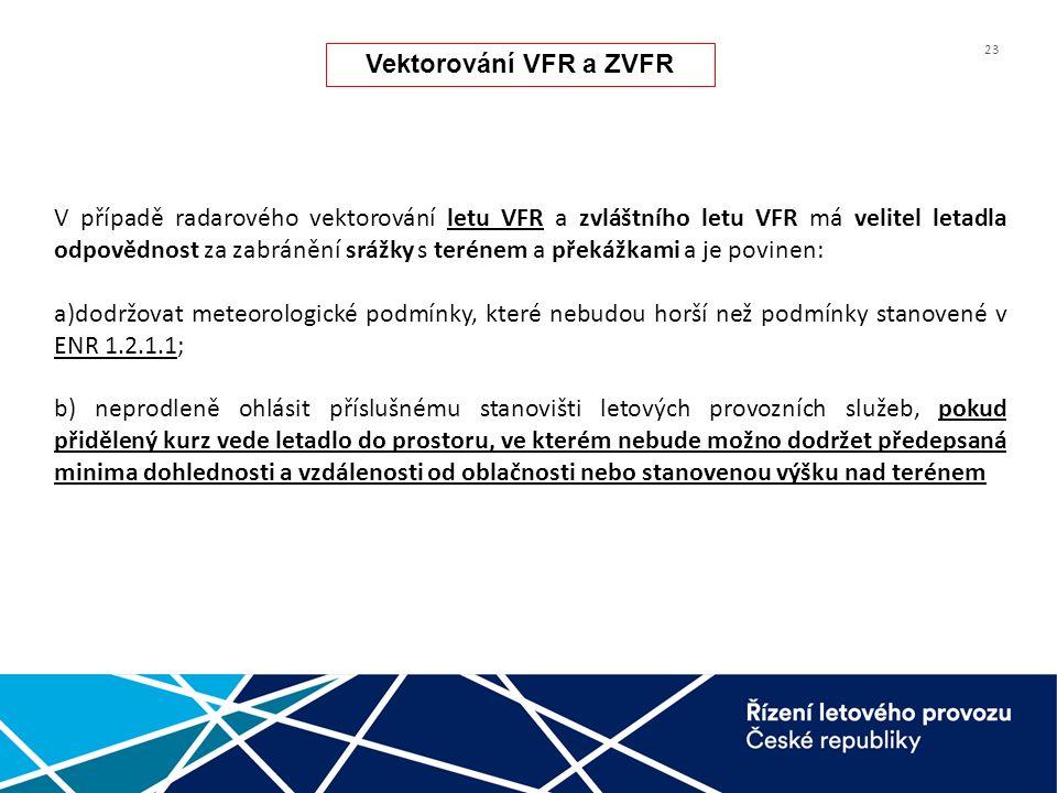 23 V případě radarového vektorování letu VFR a zvláštního letu VFR má velitel letadla odpovědnost za zabránění srážky s terénem a překážkami a je povinen: a)dodržovat meteorologické podmínky, které nebudou horší než podmínky stanovené v ENR 1.2.1.1; b) neprodleně ohlásit příslušnému stanovišti letových provozních služeb, pokud přidělený kurz vede letadlo do prostoru, ve kterém nebude možno dodržet předepsaná minima dohlednosti a vzdálenosti od oblačnosti nebo stanovenou výšku nad terénem Vektorování VFR a ZVFR