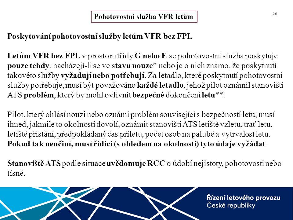 26 Poskytování pohotovostní služby letům VFR bez FPL Letům VFR bez FPL v prostoru třídy G nebo E se pohotovostní služba poskytuje pouze tehdy, nacháze