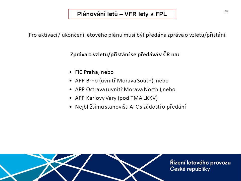 28 Zpráva o vzletu/přistání se předává v ČR na: FIC Praha, nebo APP Brno (uvnitř Morava South), nebo APP Ostrava (uvnitř Morava North ),nebo APP Karlovy Vary (pod TMA LKKV) Nejbližšímu stanovišti ATC s žádostí o předání Plánování letů – VFR lety s FPL Pro aktivaci / ukončení letového plánu musí být předána zpráva o vzletu/přistání.