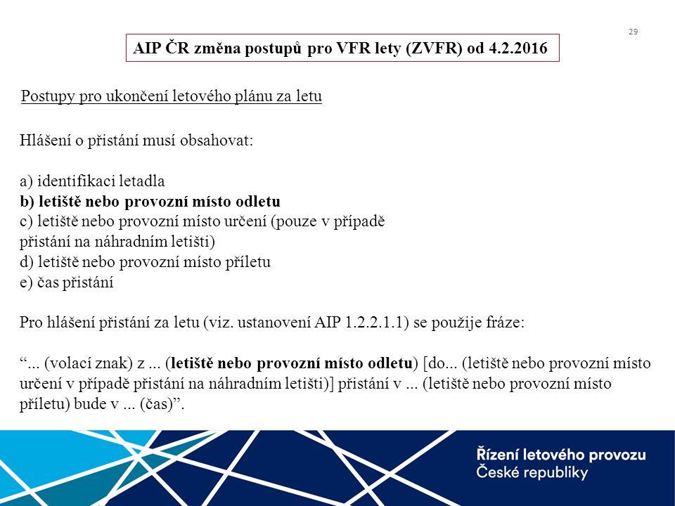 29 AIP ČR změna postupů pro VFR lety (ZVFR) od 4.2.2016 Postupy pro ukončení letového plánu za letu Hlášení o přistání musí obsahovat: a) identifikaci letadla b) letiště nebo provozní místo odletu c) letiště nebo provozní místo určení (pouze v případě přistání na náhradním letišti) d) letiště nebo provozní místo příletu e) čas přistání Pro hlášení přistání za letu (viz.