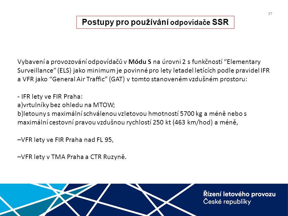 37 Vybavení a provozování odpovídačů v Módu S na úrovni 2 s funkčností Elementary Surveillance (ELS) jako minimum je povinné pro lety letadel letících podle pravidel IFR a VFR jako General Air Traffic (GAT) v tomto stanoveném vzdušném prostoru: - IFR lety ve FIR Praha: a)vrtulníky bez ohledu na MTOW; b)letouny s maximální schválenou vzletovou hmotností 5700 kg a méně nebo s maximální cestovní pravou vzdušnou rychlostí 250 kt (463 km/hod) a méně, –VFR lety ve FIR Praha nad FL 95, –VFR lety v TMA Praha a CTR Ruzyně.