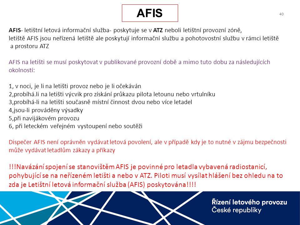 40 AFIS- letištní letová informační služba- poskytuje se v ATZ neboli letištní provozní zóně, letiště AFIS jsou neřízená letiště ale poskytují informační službu a pohotovostní službu v rámci letiště a prostoru ATZ AFIS na letišti se musí poskytovat v publikované provozní době a mimo tuto dobu za následujících okolností: 1, v noci, je li na letišti provoz nebo je li očekáván 2,probíhá.li na letišti výcvik pro získání průkazu pilota letounu nebo vrtulníku 3,probíhá-li na letišti současně místní činnost dvou nebo více letadel 4,jsou-li prováděny výsadky 5,při navijákovém provozu 6, při leteckém veřejném vystoupení nebo soutěži Dispečer AFIS není oprávněn vydávat letová povolení, ale v případě kdy je to nutné v zájmu bezpečnosti může vydávat letadlům zákazy a příkazy !!!Navázání spojení se stanovištěm AFIS je povinné pro letadla vybavená radiostanicí, pohybující se na neřízeném letišti a nebo v ATZ.