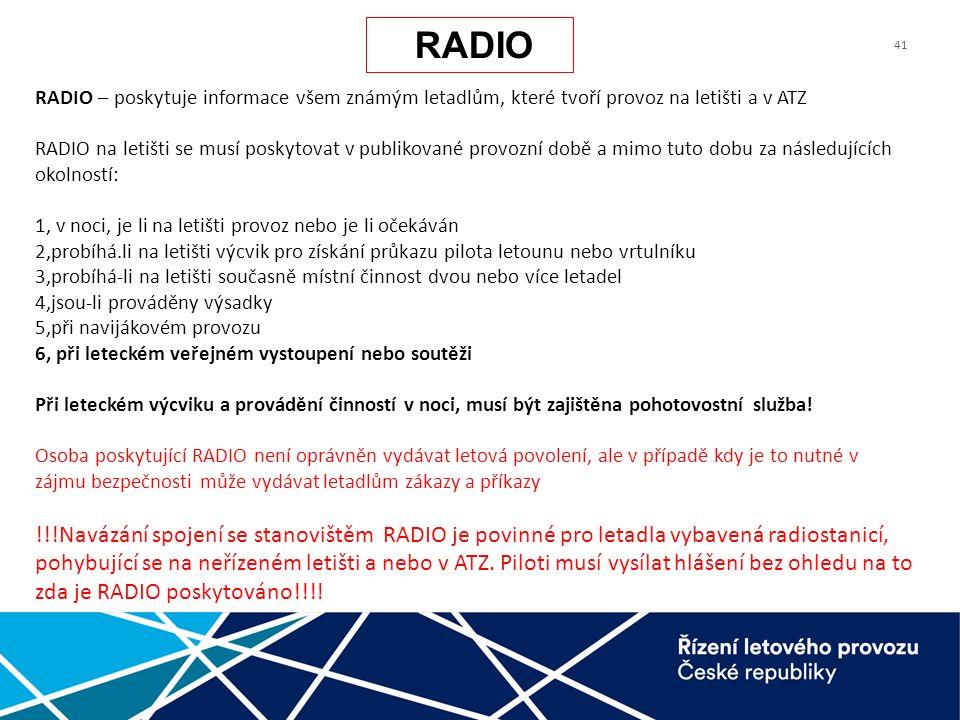 41 RADIO – poskytuje informace všem známým letadlům, které tvoří provoz na letišti a v ATZ RADIO na letišti se musí poskytovat v publikované provozní době a mimo tuto dobu za následujících okolností: 1, v noci, je li na letišti provoz nebo je li očekáván 2,probíhá.li na letišti výcvik pro získání průkazu pilota letounu nebo vrtulníku 3,probíhá-li na letišti současně místní činnost dvou nebo více letadel 4,jsou-li prováděny výsadky 5,při navijákovém provozu 6, při leteckém veřejném vystoupení nebo soutěži Při leteckém výcviku a provádění činností v noci, musí být zajištěna pohotovostní služba.